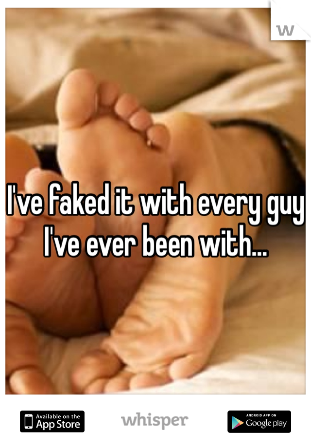 I've faked it with every guy I've ever been with...