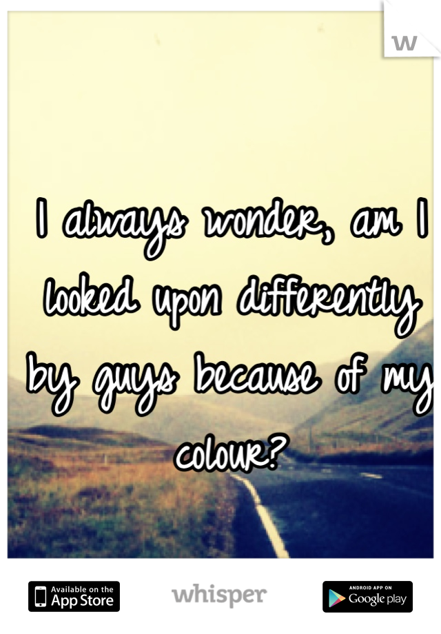 I always wonder, am I looked upon differently by guys because of my colour?