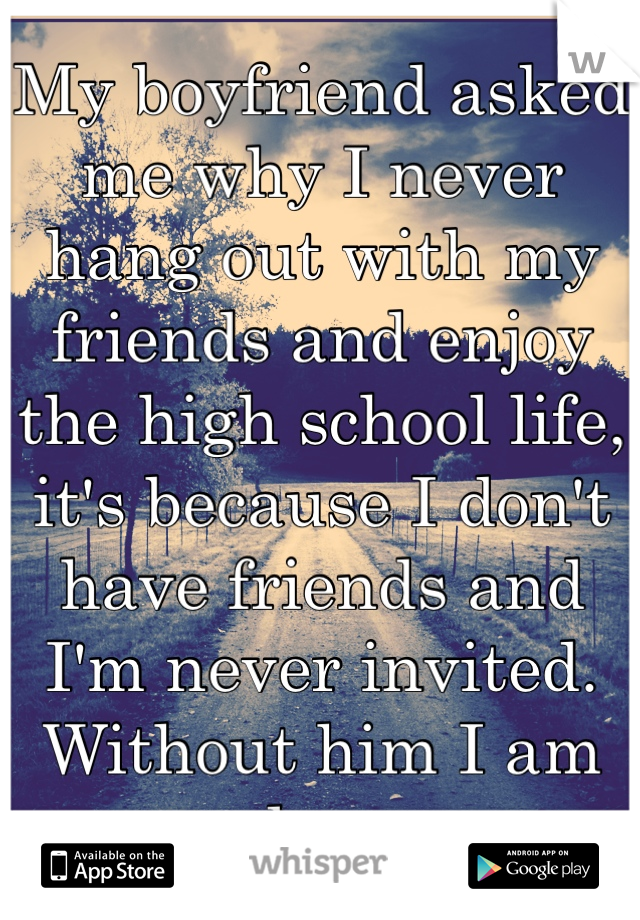 My boyfriend asked me why I never hang out with my friends and enjoy the high school life, it's because I don't have friends and I'm never invited. Without him I am alone.