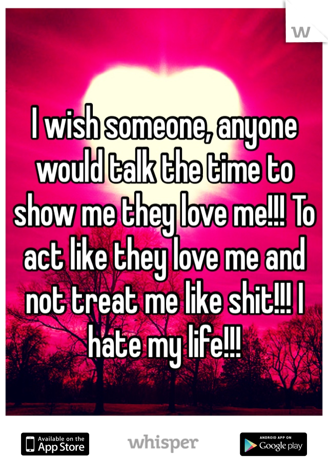I wish someone, anyone would talk the time to show me they love me!!! To act like they love me and not treat me like shit!!! I hate my life!!!