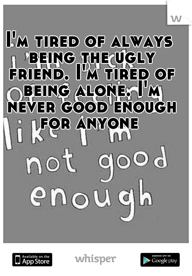 I'm tired of always being the ugly friend. I'm tired of being alone. I'm never good enough for anyone