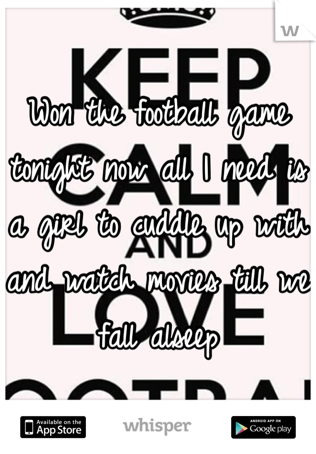 Won the football game tonight now all I need is a girl to cuddle up with and watch movies till we fall alseep