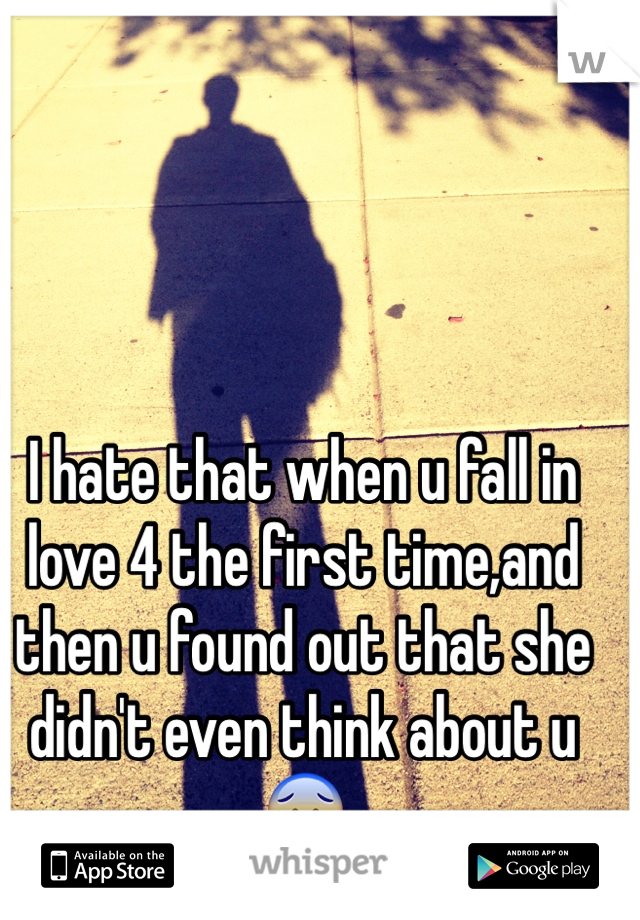 I hate that when u fall in love 4 the first time,and then u found out that she didn't even think about u😰