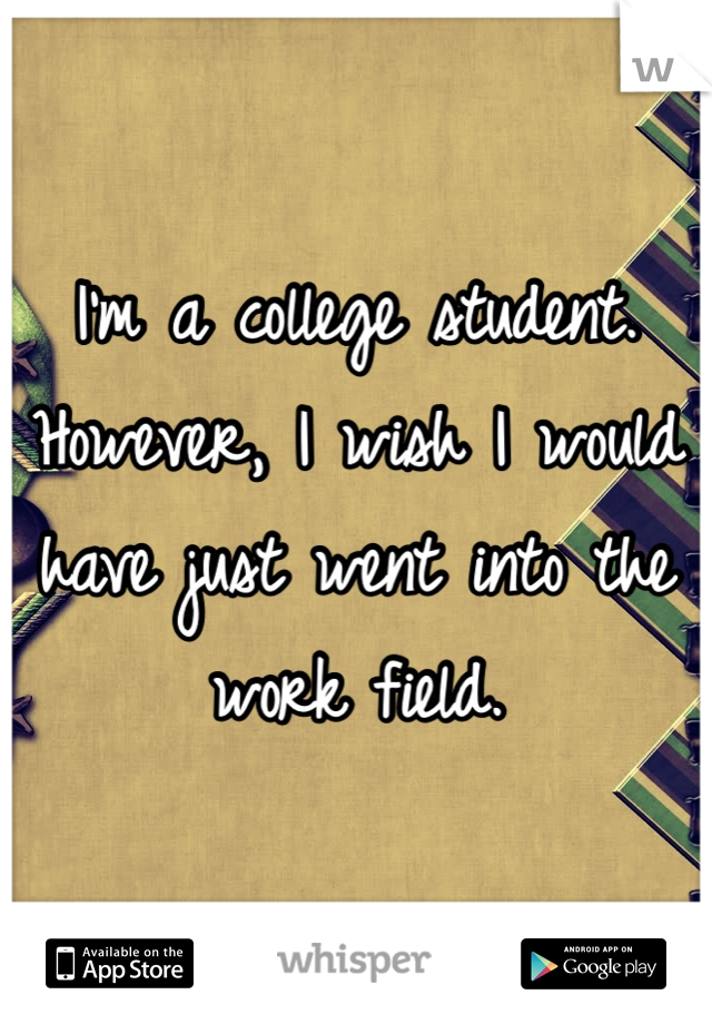 I'm a college student. However, I wish I would have just went into the work field.