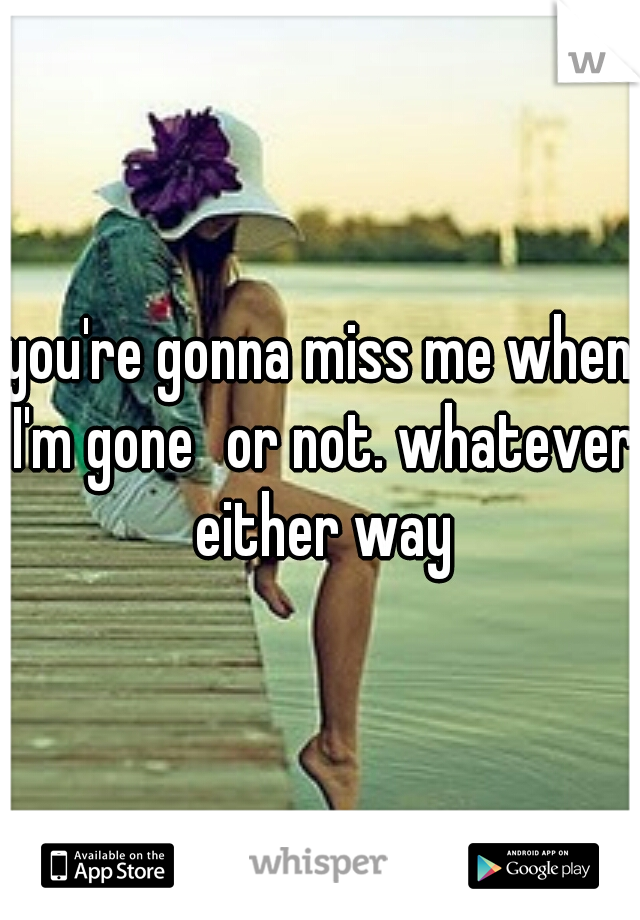 you're gonna miss me when I'm gone or not. whatever either way