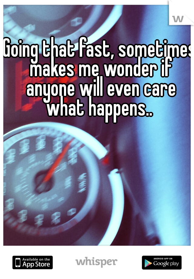 Going that fast, sometimes makes me wonder if anyone will even care what happens..