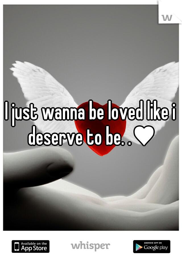 I just wanna be loved like i deserve to be. .♥