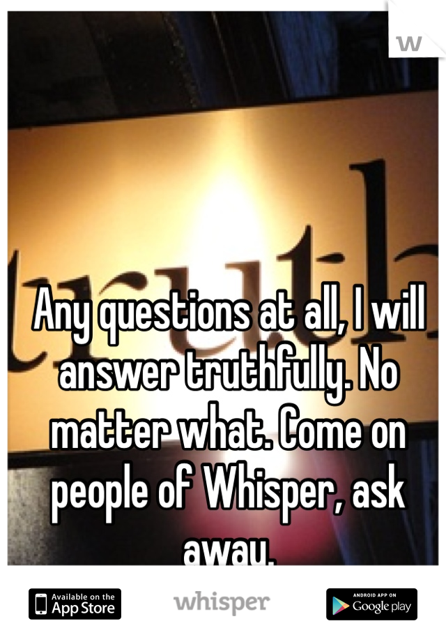 Any questions at all, I will answer truthfully. No matter what. Come on people of Whisper, ask away.