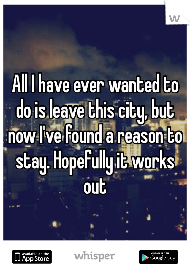All I have ever wanted to do is leave this city, but now I've found a reason to stay. Hopefully it works out