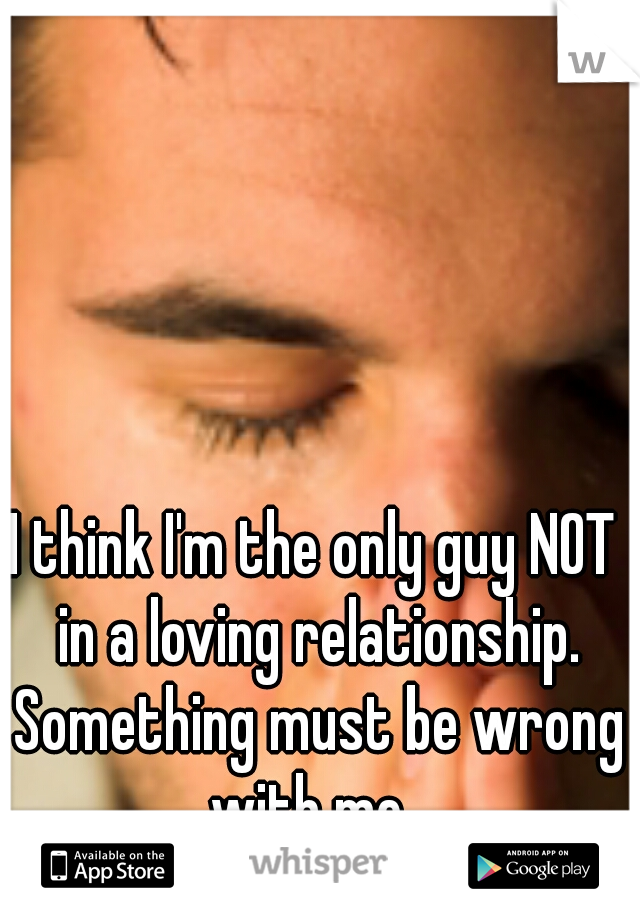 I think I'm the only guy NOT in a loving relationship. Something must be wrong with me.