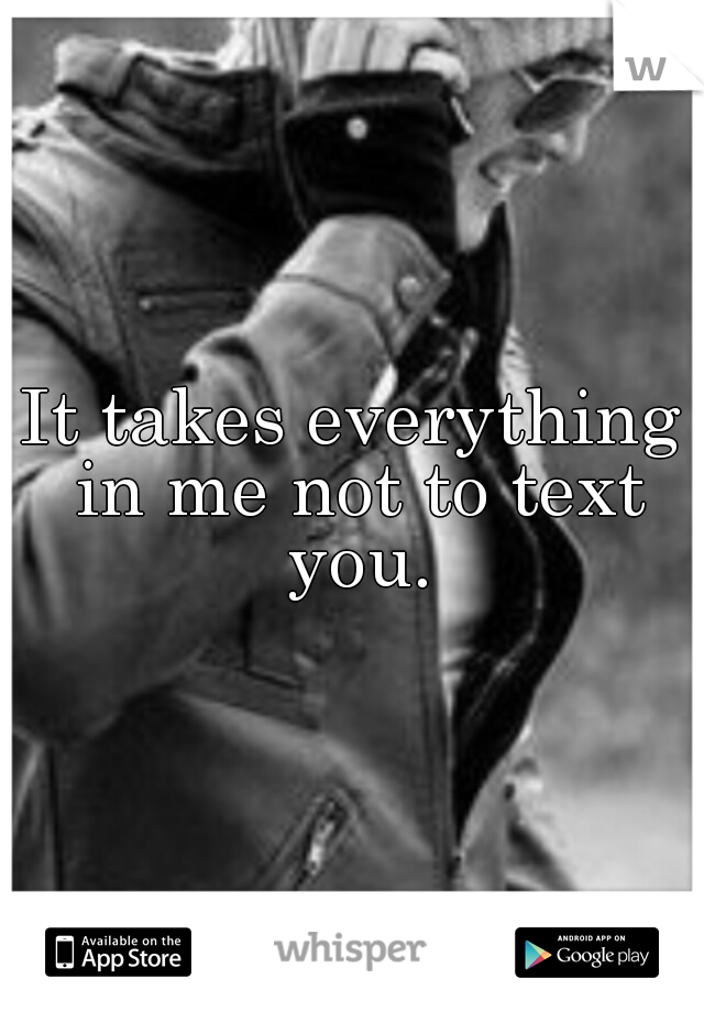 It takes everything in me not to text you.