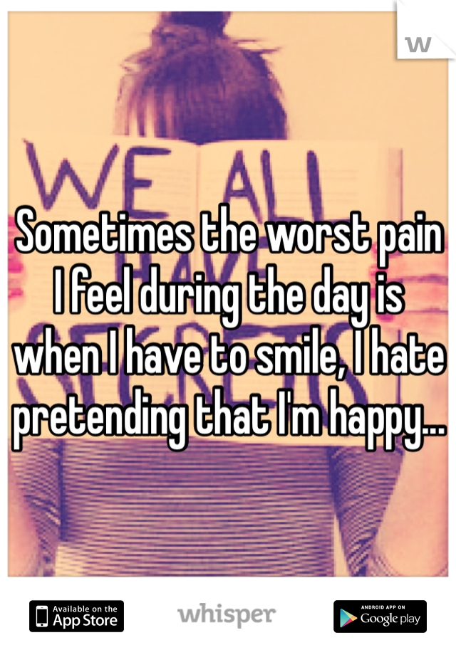 Sometimes the worst pain I feel during the day is when I have to smile, I hate pretending that I'm happy...