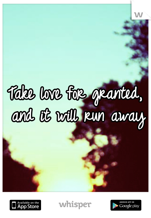 Take love for granted, and it will run away