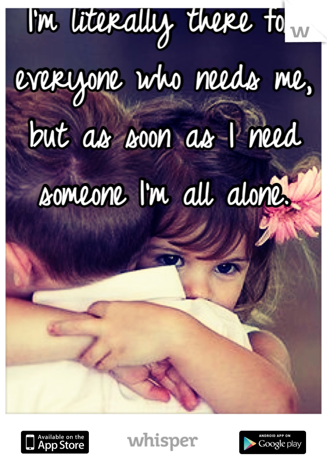 I'm literally there for everyone who needs me, but as soon as I need someone I'm all alone.