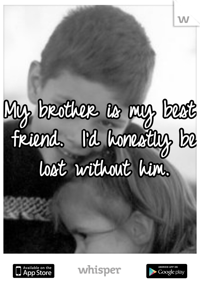 My brother is my best friend.  I'd honestly be lost without him.