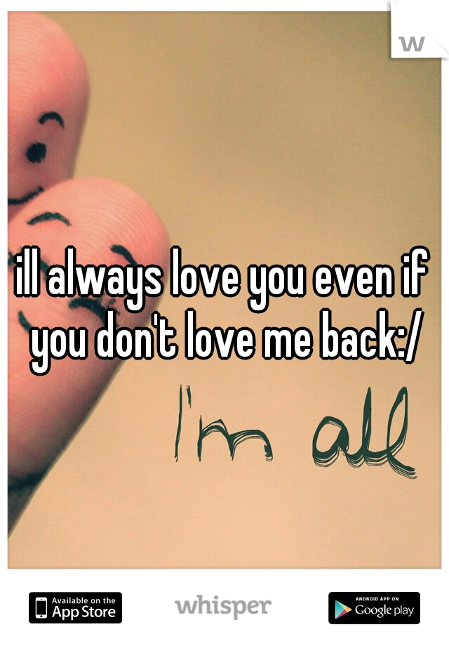 ill always love you even if you don't love me back:/
