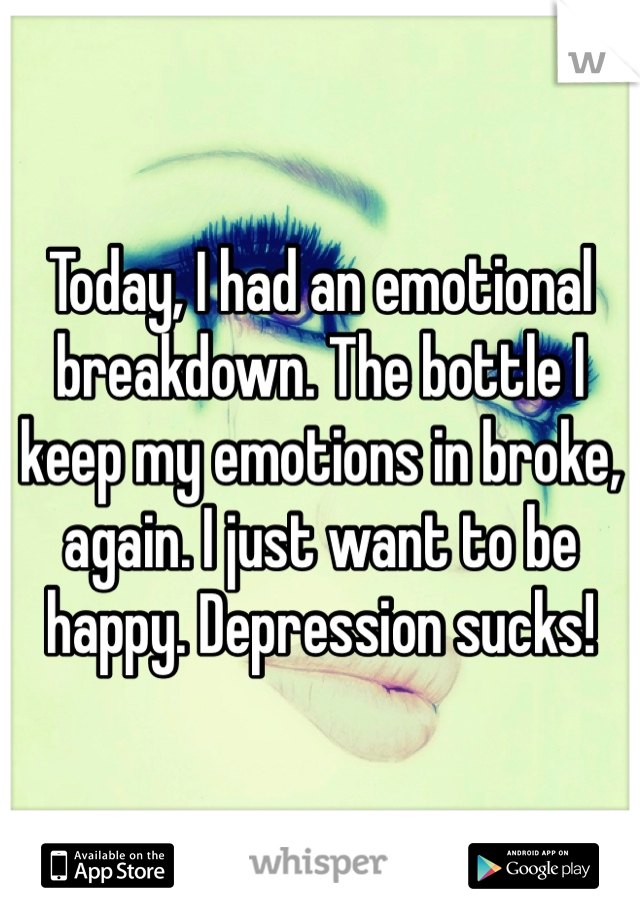 Today, I had an emotional breakdown. The bottle I keep my emotions in broke, again. I just want to be happy. Depression sucks!
