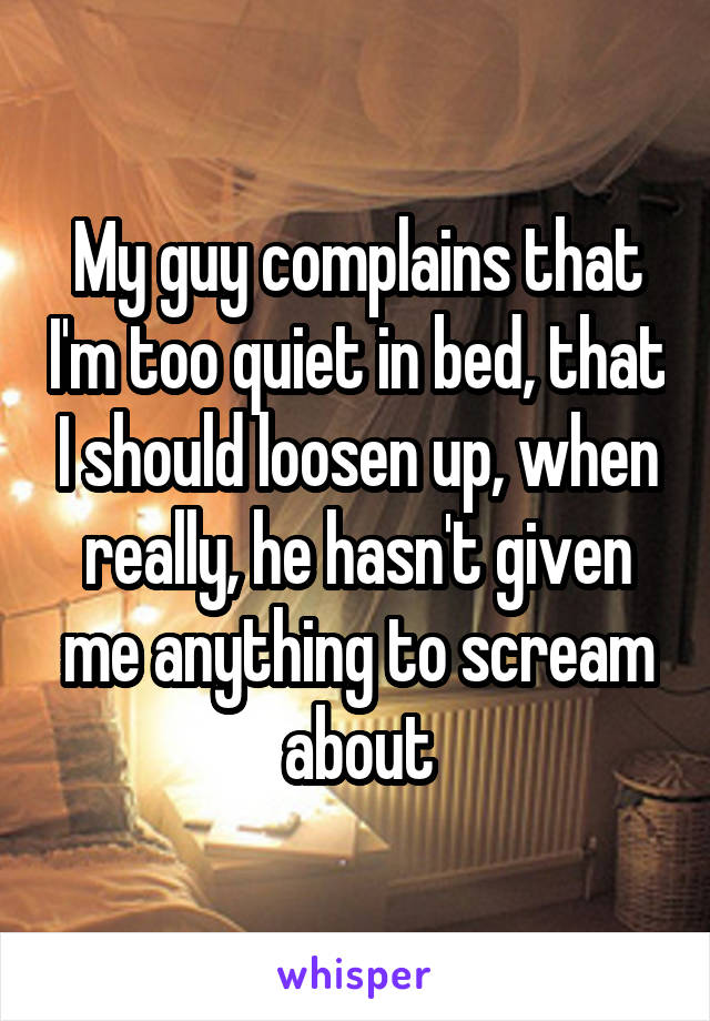 My guy complains that I'm too quiet in bed, that I should loosen up, when really, he hasn't given me anything to scream about
