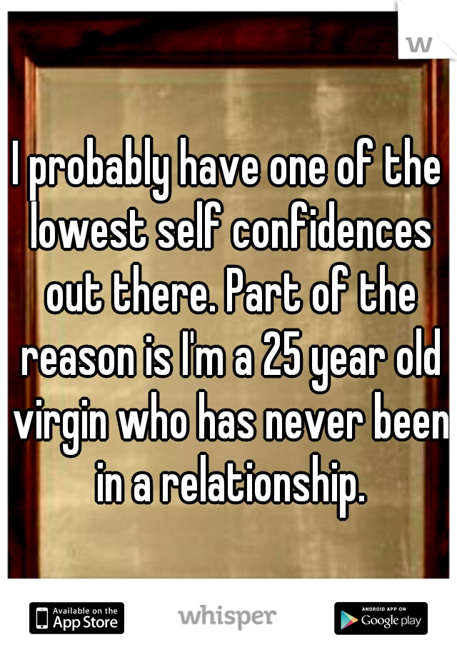 I probably have one of the lowest self confidences out there. Part of the reason is I'm a 25 year old virgin who has never been in a relationship.