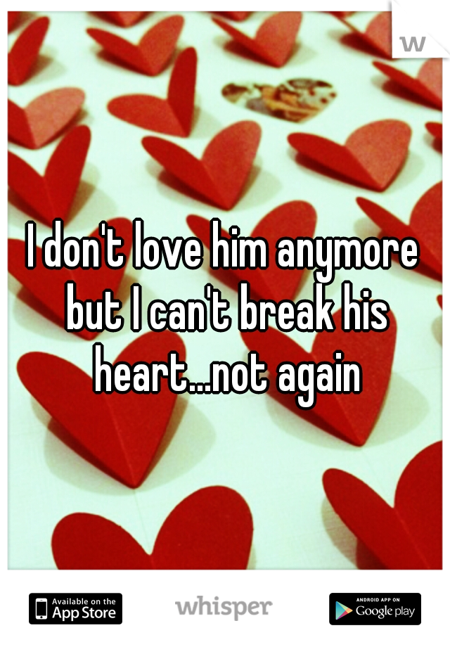 I don't love him anymore but I can't break his heart...not again