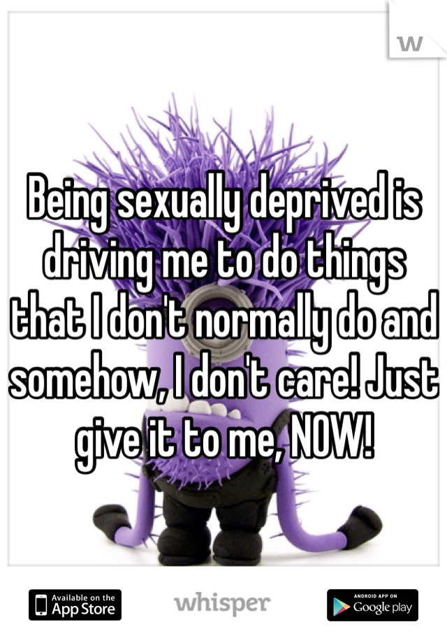 Being sexually deprived is driving me to do things that I don't normally do and somehow, I don't care! Just give it to me, NOW!