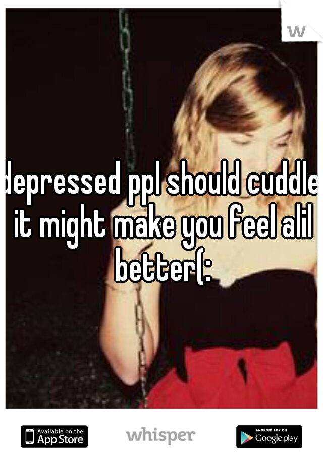 depressed ppl should cuddle it might make you feel alil better(: