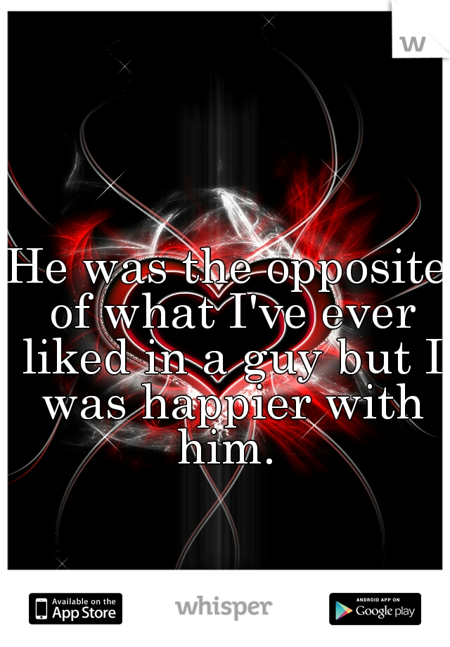 He was the opposite of what I've ever liked in a guy but I was happier with him.