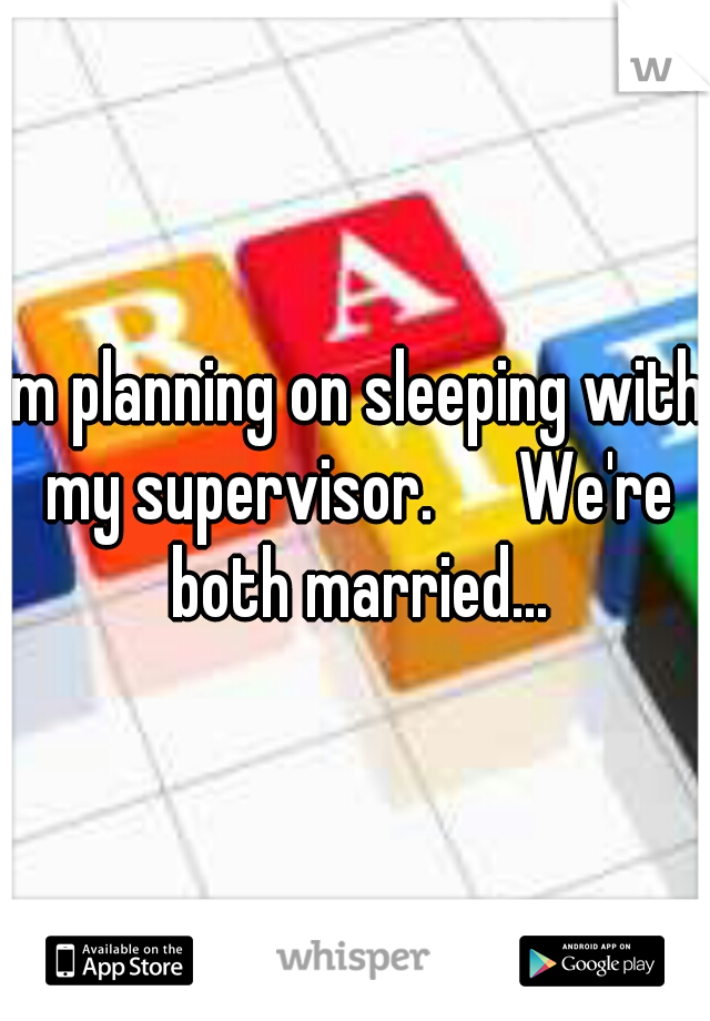 im planning on sleeping with my supervisor.   We're both married...