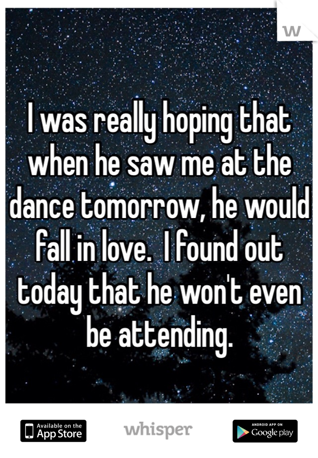 I was really hoping that when he saw me at the dance tomorrow, he would fall in love.  I found out today that he won't even be attending.