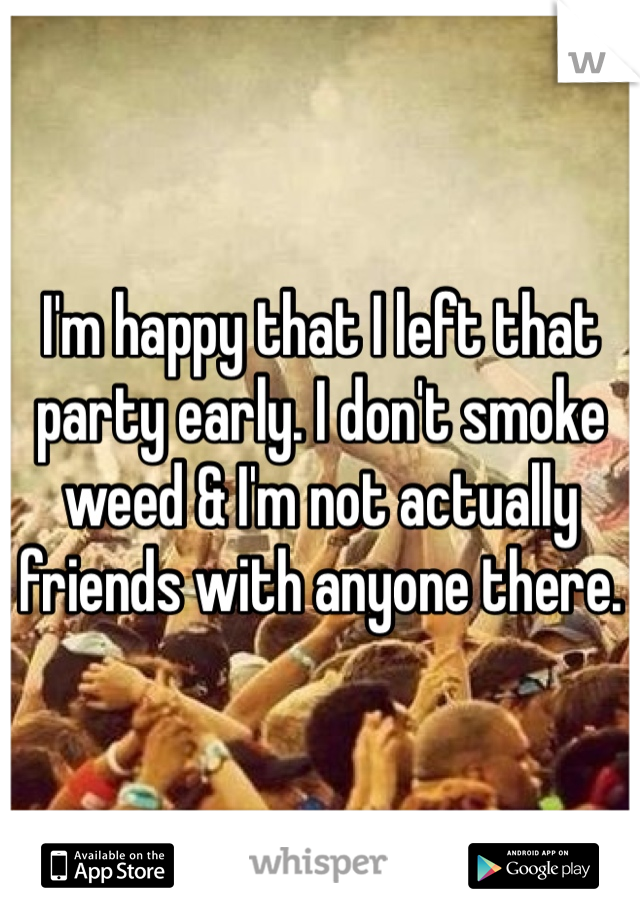 I'm happy that I left that party early. I don't smoke weed & I'm not actually friends with anyone there.
