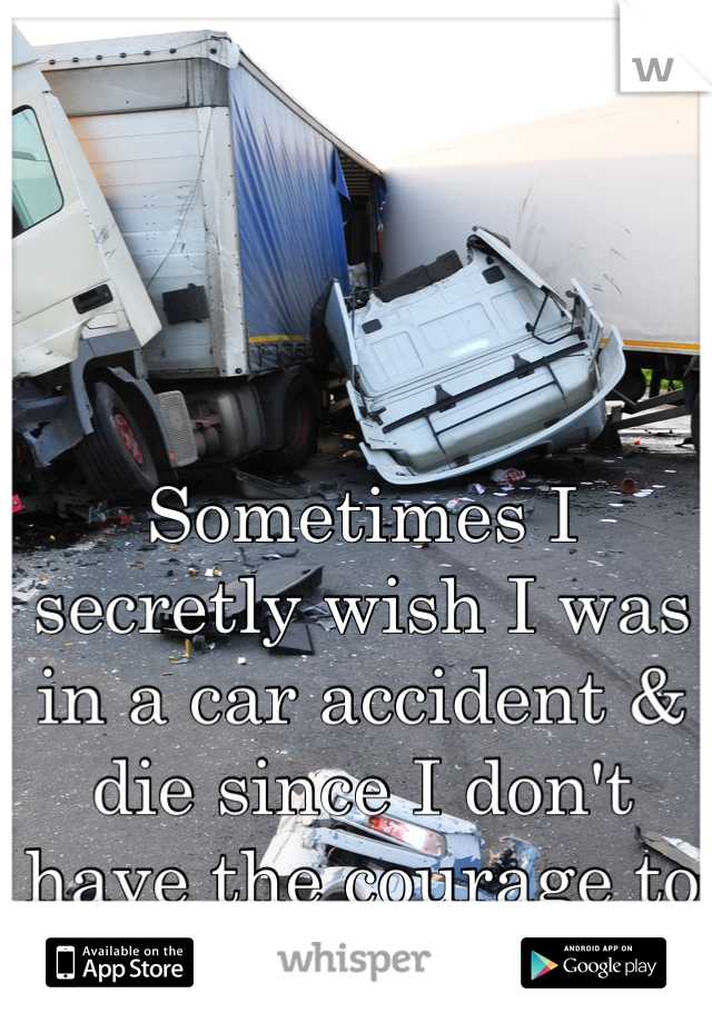 Sometimes I secretly wish I was in a car accident & die since I don't have the courage to kill myself