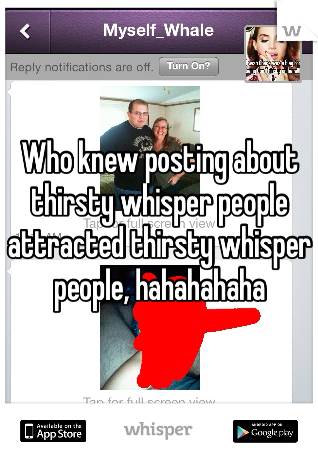 Who knew posting about thirsty whisper people attracted thirsty whisper people, hahahahaha