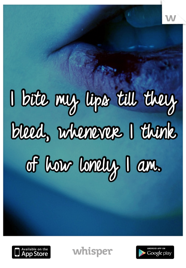 I bite my lips till they bleed, whenever I think of how lonely I am.