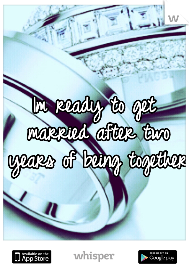 Im ready to get married after two years of being together