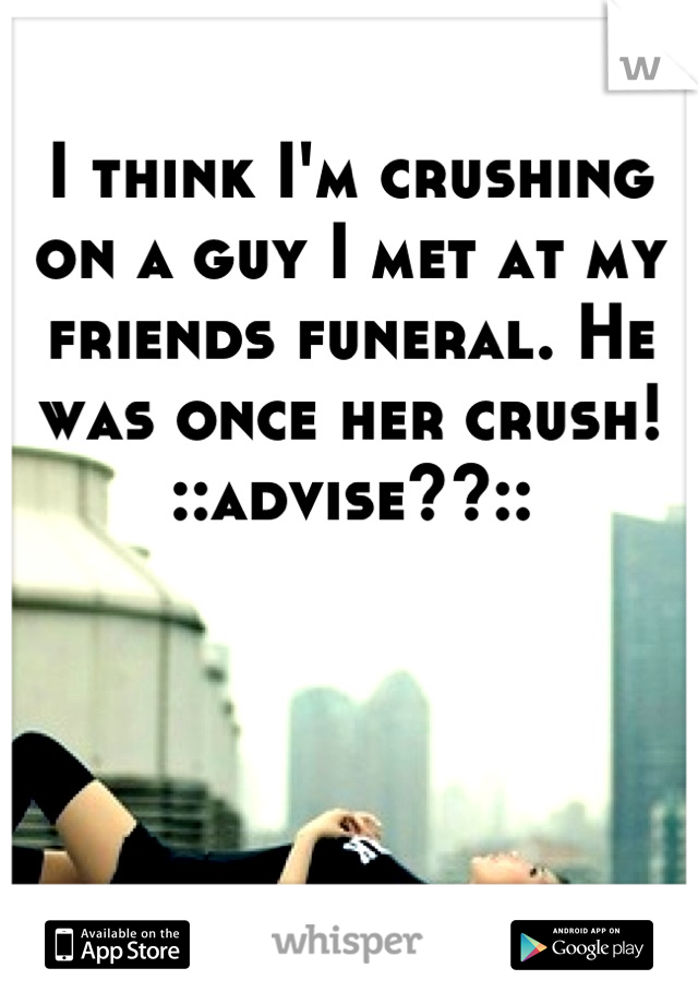 I think I'm crushing on a guy I met at my friends funeral. He was once her crush! ::advise??::
