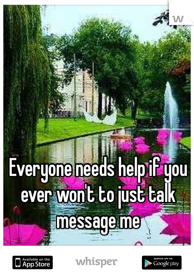 Everyone needs help if you ever won't to just talk message me