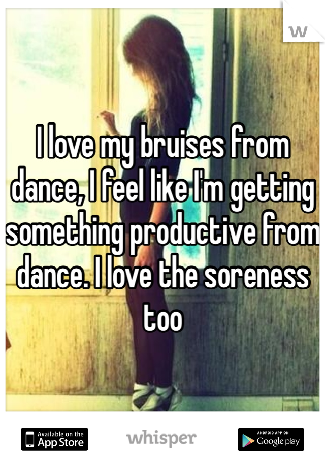 I love my bruises from dance, I feel like I'm getting something productive from dance. I love the soreness too