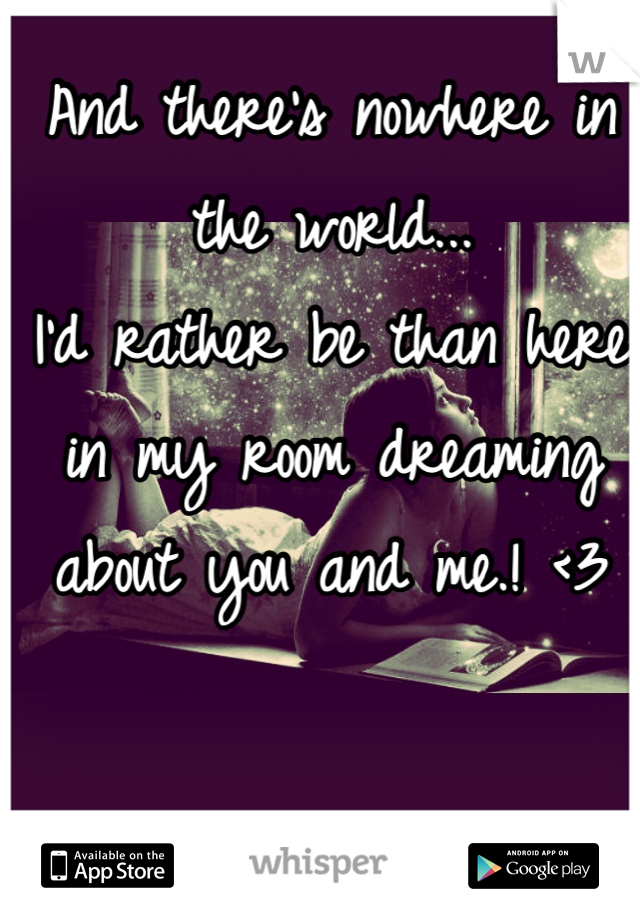And there's nowhere in the world...           I'd rather be than here in my room dreaming about you and me.! <3