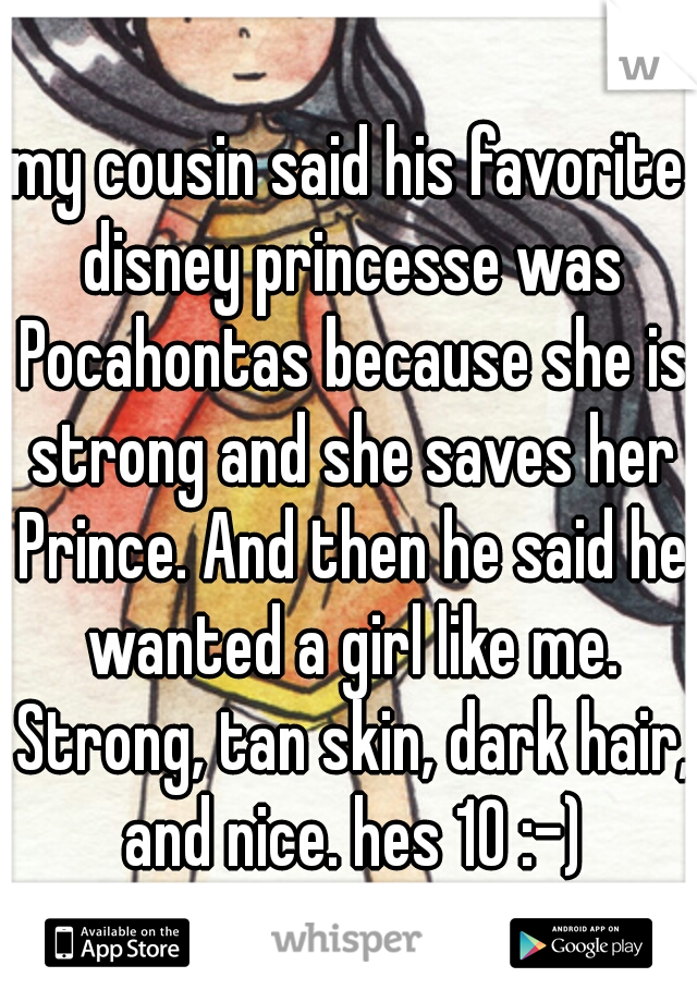 my cousin said his favorite disney princesse was Pocahontas because she is strong and she saves her Prince. And then he said he wanted a girl like me. Strong, tan skin, dark hair, and nice. hes 10 :-)