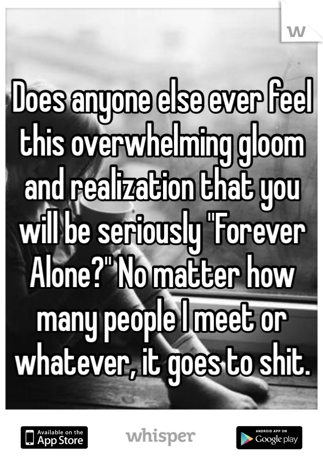 """Does anyone else ever feel this overwhelming gloom and realization that you will be seriously """"Forever Alone?"""" No matter how many people I meet or whatever, it goes to shit."""