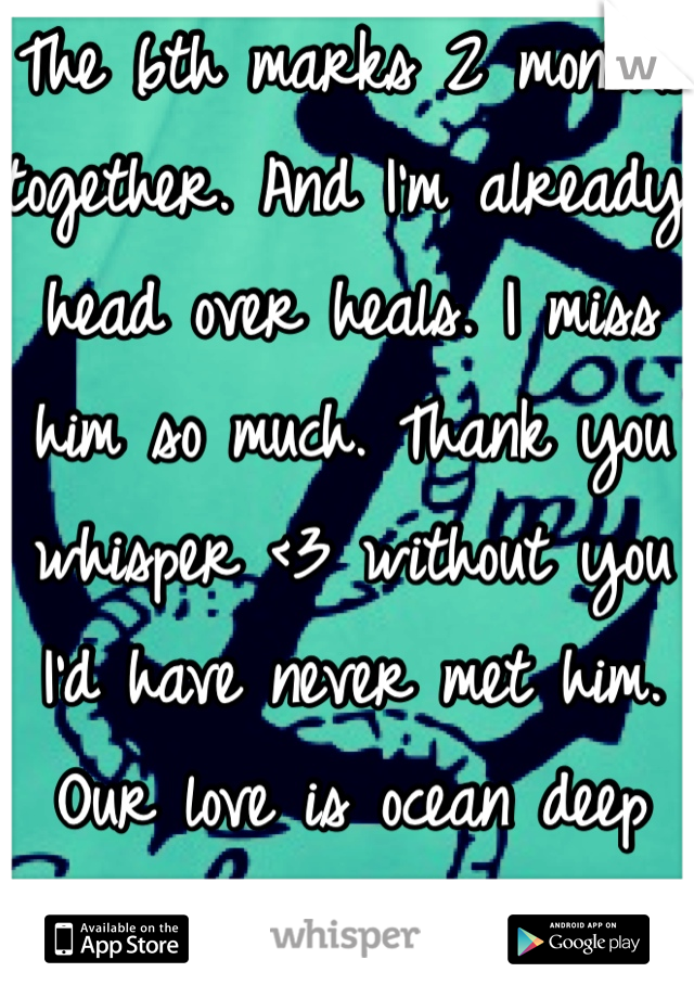 The 6th marks 2 months together. And I'm already head over heals. I miss him so much. Thank you whisper <3 without you I'd have never met him. Our love is ocean deep Babe <3 hurry home!!