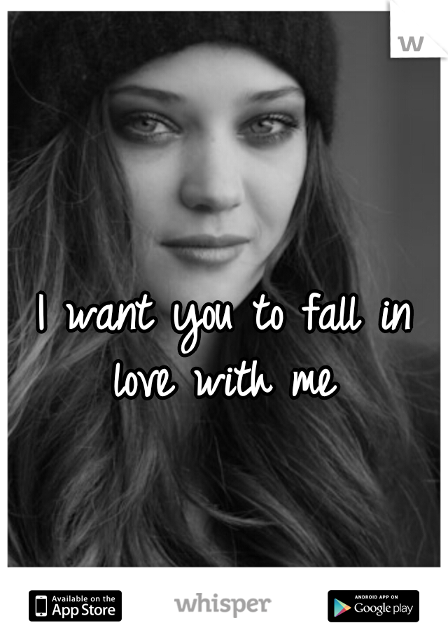 I want you to fall in love with me