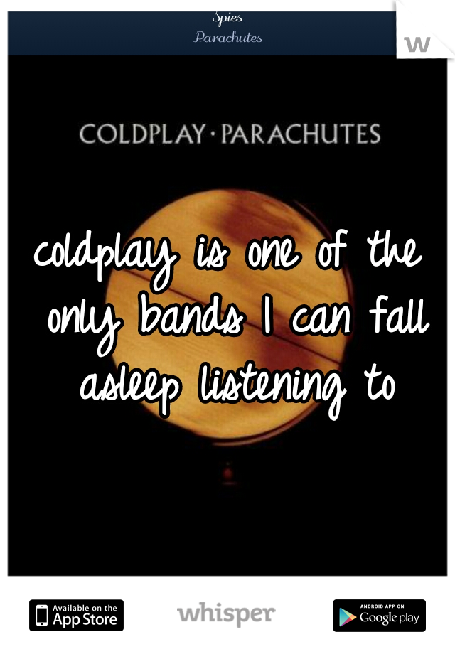 coldplay is one of the only bands I can fall asleep listening to