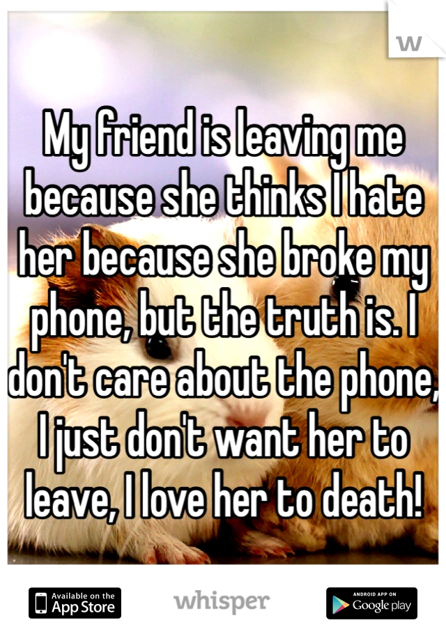 My friend is leaving me because she thinks I hate her because she broke my phone, but the truth is. I don't care about the phone, I just don't want her to leave, I love her to death!