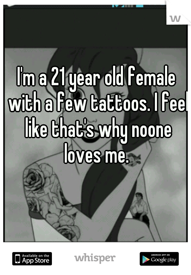I'm a 21 year old female with a few tattoos. I feel like that's why noone loves me.