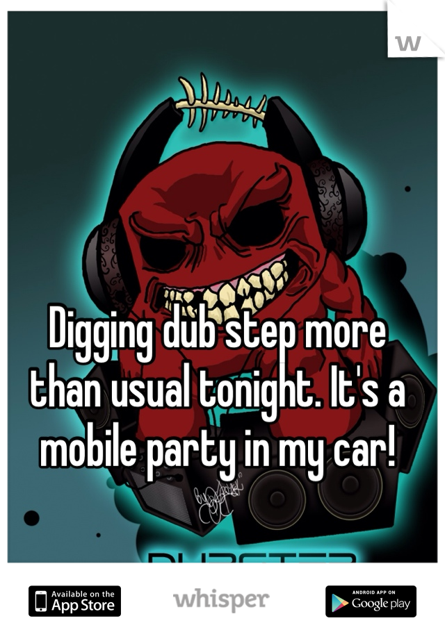Digging dub step more  than usual tonight. It's a  mobile party in my car!