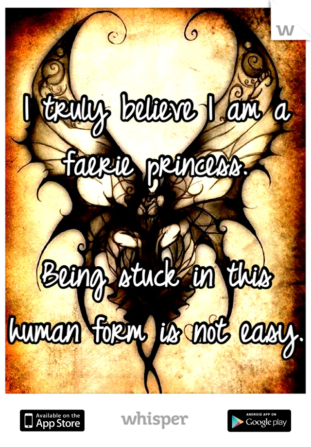 I truly believe I am a faerie princess.  Being stuck in this human form is not easy.