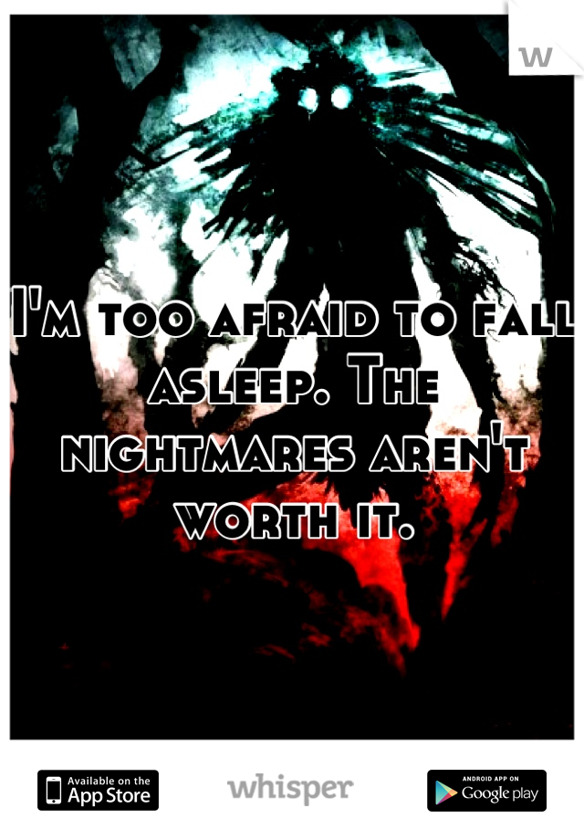 I'm too afraid to fall asleep. The nightmares aren't worth it.