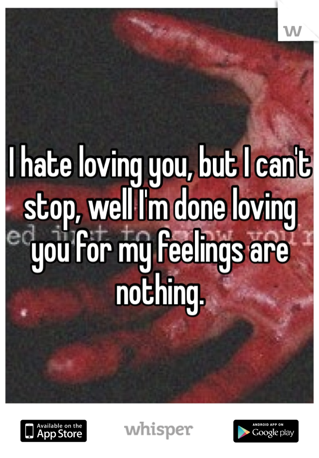 I hate loving you, but I can't stop, well I'm done loving you for my feelings are nothing.