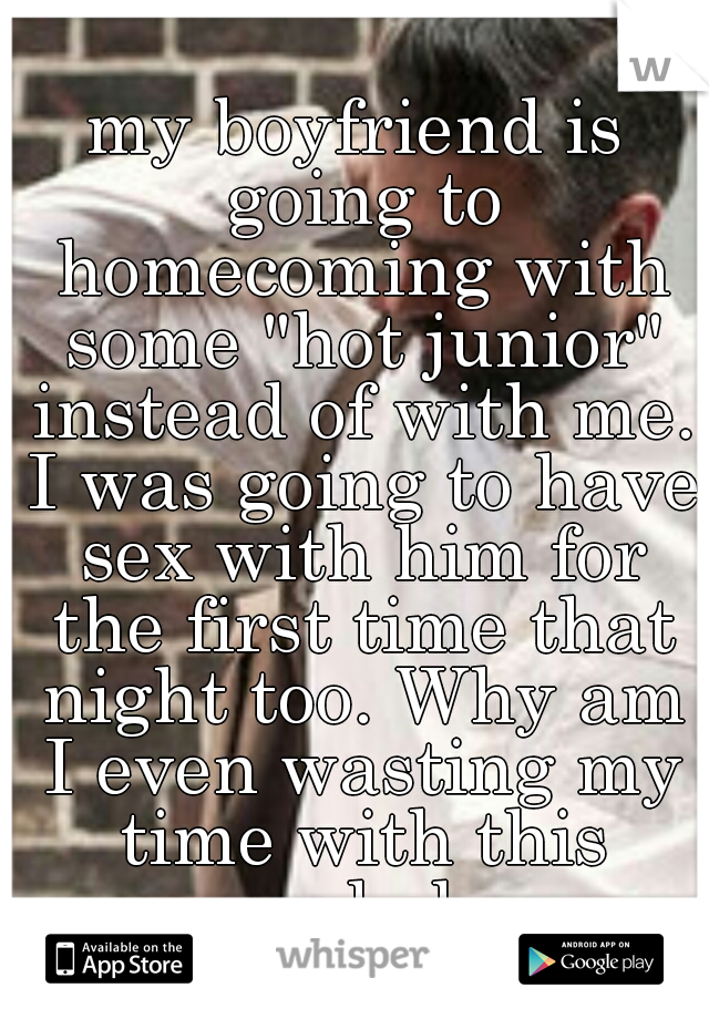 """my boyfriend is going to homecoming with some """"hot junior"""" instead of with me. I was going to have sex with him for the first time that night too. Why am I even wasting my time with this asshole"""